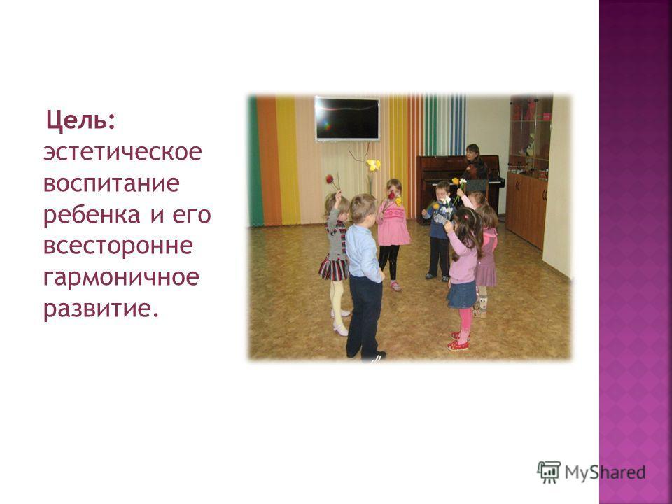 Цель: эстетическое воспитание ребенка и его всесторонне гармоничное развитие.