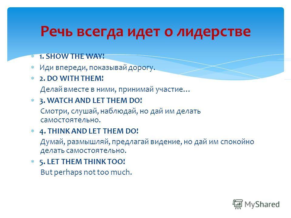 1. SHOW THE WAY! Иди впереди, показывай дорогу. 2. DO WITH THEM! Делай вместе в ними, принимай участие… 3. WATCH AND LET THEM DO! Смотри, слушай, наблюдай, но дай им делать самостоятельно. 4. THINK AND LET THEM DO! Думай, размышляй, предлагай видение