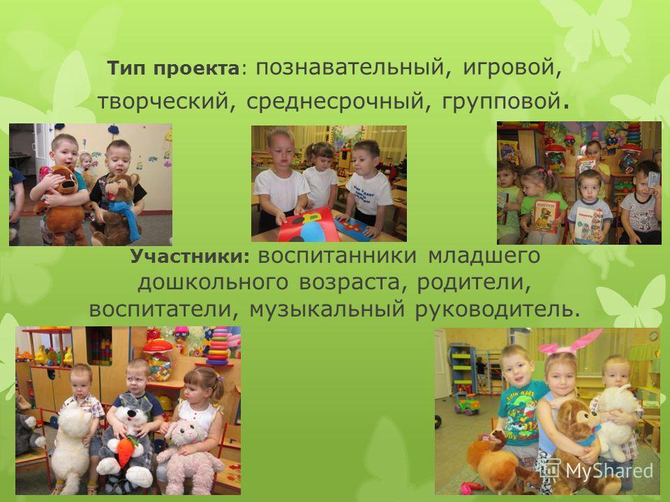 Тип проекта: познавательный, игровой, творческий, среднесрочный, групповой. Участники: воспитанники младшего дошкольного возраста, родители, воспитатели, музыкальный руководитель.