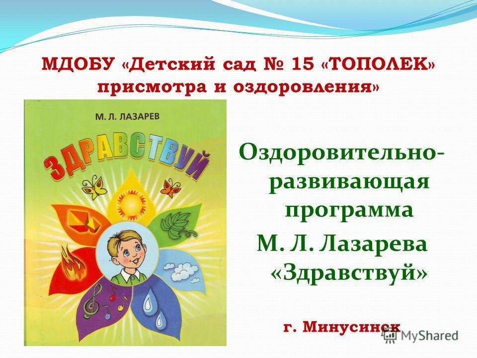 МДОБУ «Детский сад 15 «ТОПОЛЕК» присмотра и оздоровления» Оздоровительно- развивающая программа М. Л. Лазарева «Здравствуй» г. Минусинск