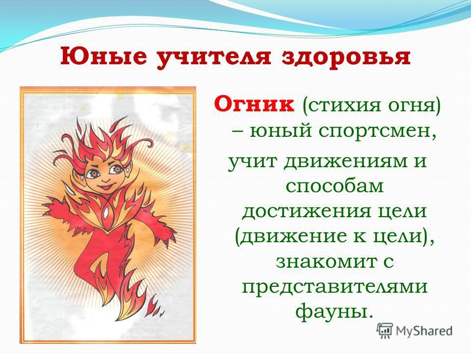Юные учителя здоровья Огник (стихия огня) – юный спортсмен, учит движениям и способам достижения цели (движение к цели), знакомит с представителями фауны.