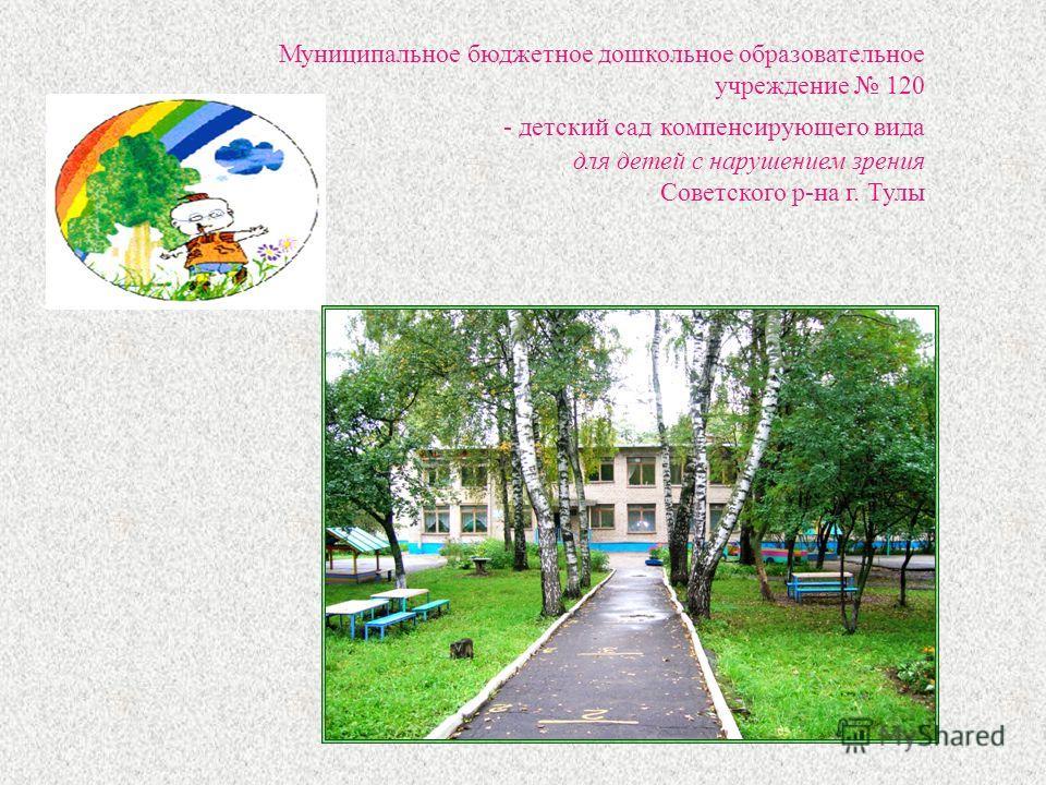 Муниципальное бюджетное дошкольное образовательное учреждение 120 - детский сад компенсирующего вида для детей с нарушением зрения Советского р-на г. Тулы