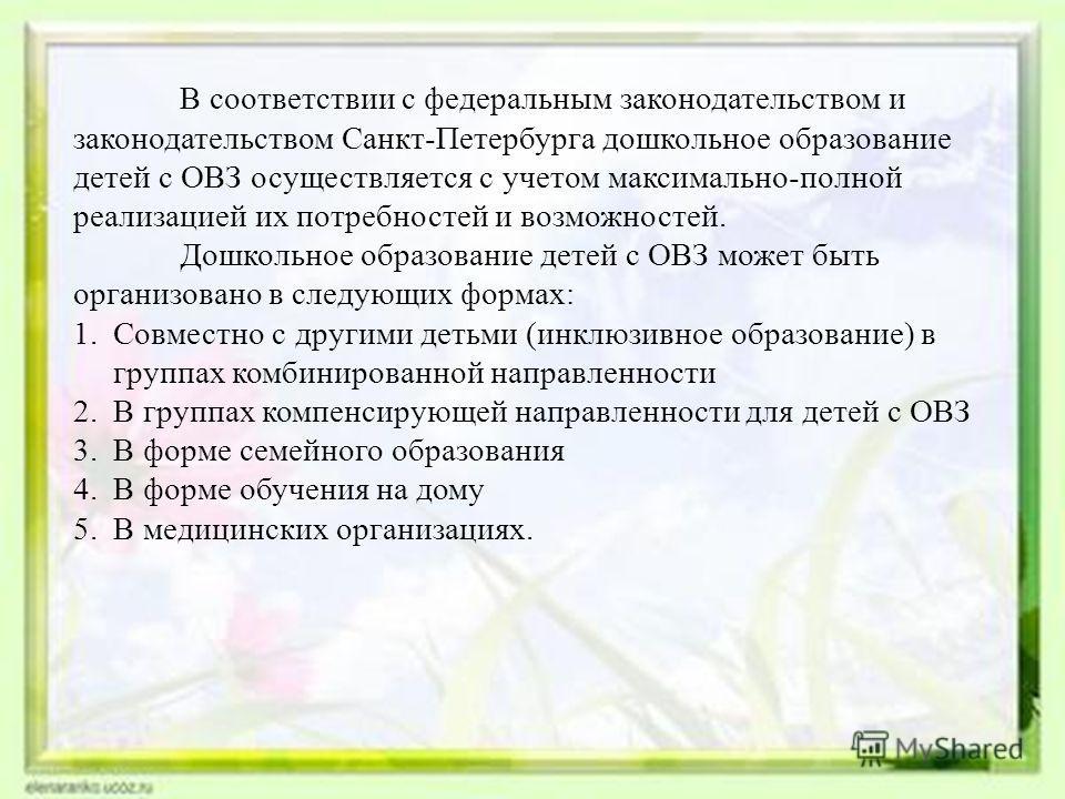 В соответствии с федеральным законодательством и законодательством Санкт-Петербурга дошкольное образование детей с ОВЗ осуществляется с учетом максимально-полной реализацией их потребностей и возможностей. Дошкольное образование детей с ОВЗ может быт
