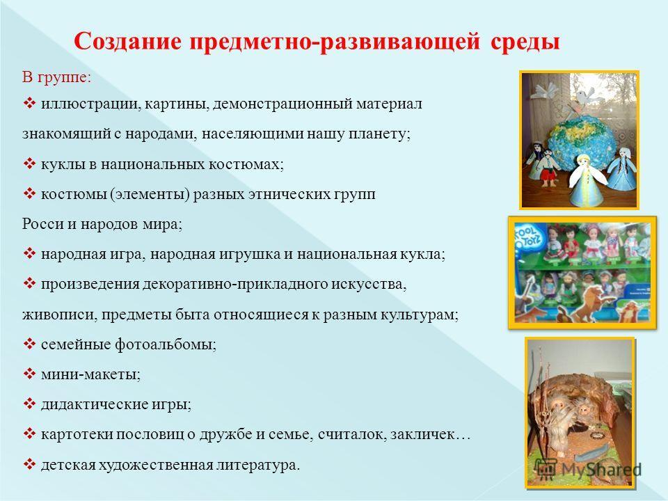 В группе: иллюстрации, картины, демонстрационный материал знакомящий с народами, населяющими нашу планету; куклы в национальных костюмах; костюмы (элементы) разных этнических групп Росси и народов мира; народная игра, народная игрушка и национальная