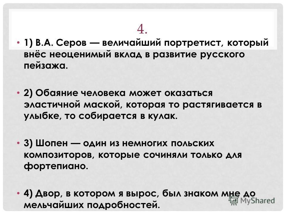 4. 1) В.А. Серов величайший портретист, который внёс неоценимый вклад в развитие русского пейзажа. 2) Обаяние человека может оказаться эластичной маской, которая то растягивается в улыбке, то собирается в кулак. 3) Шопен один из немногих польских ком