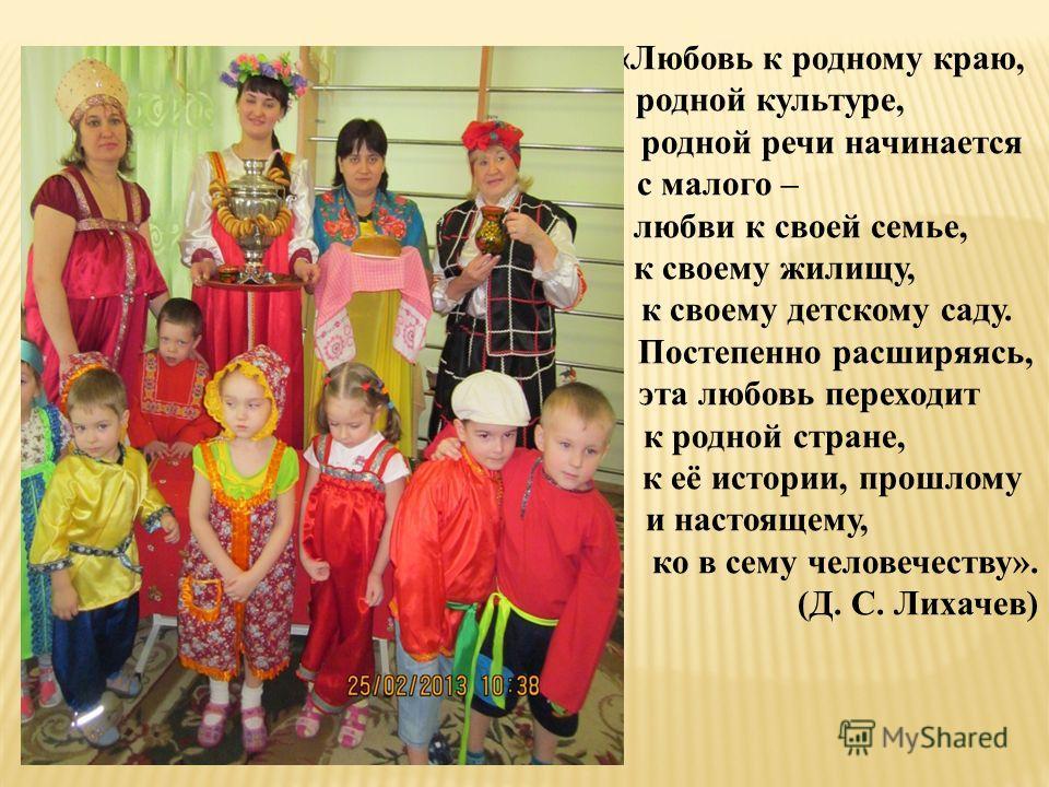 «Любовь к родному краю, родной культуре, родной речи начинается с малого – любви к своей семье, к своему жилищу, к своему детскому саду. Постепенно расширяясь, эта любовь переходит к родной стране, к её истории, прошлому и настоящему, ко в сему челов
