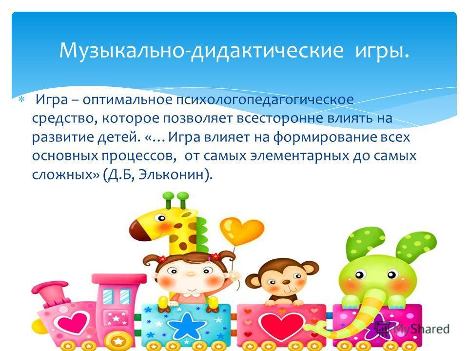 Игра – оптимальное психолого педагогическое средство, которое позволяет всесторонне влиять на развитие детей. «…Игра влияет на формирование всех основных процессов, от самых элементарных до самых сложных» (Д.Б, Эльконин). Музыкально-дидактические игр