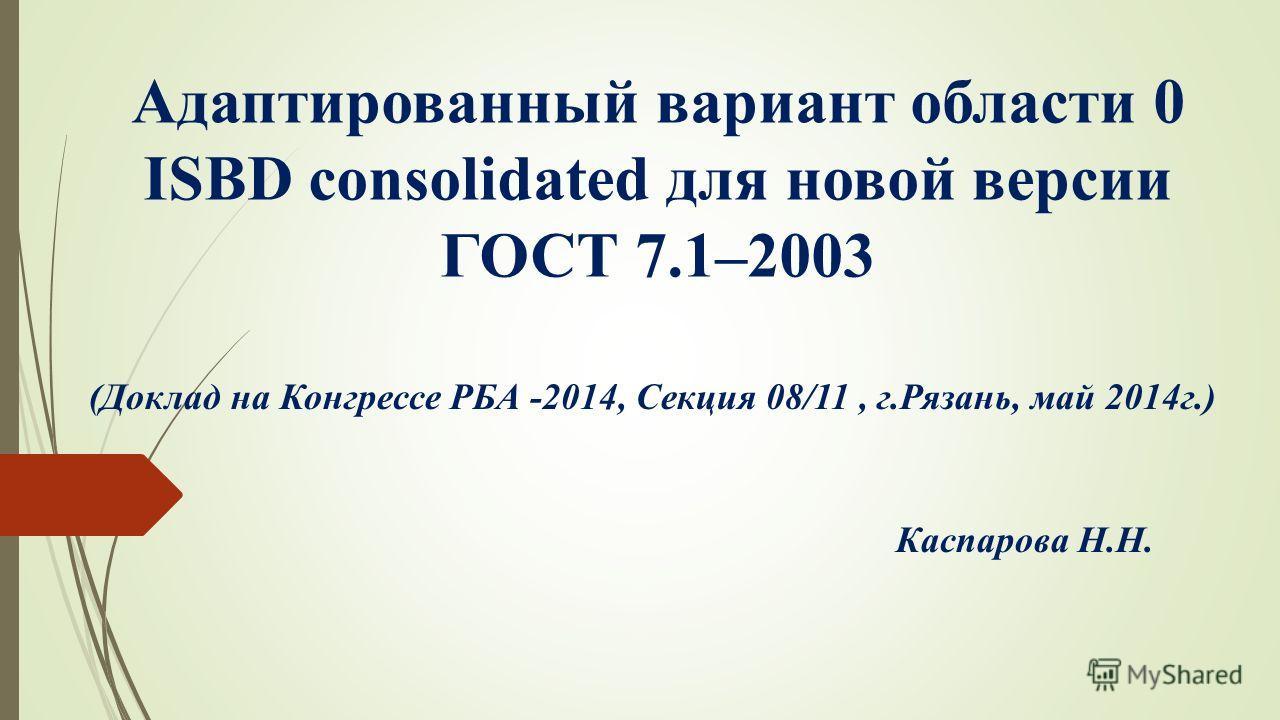 Адаптированный вариант области 0 ISBD consolidated для новой версии ГОСТ 7.1–2003 (Доклад на Конгрессе РБА -2014, Секция 08/11, г.Рязань, май 2014 г.) Каспарова Н.Н.