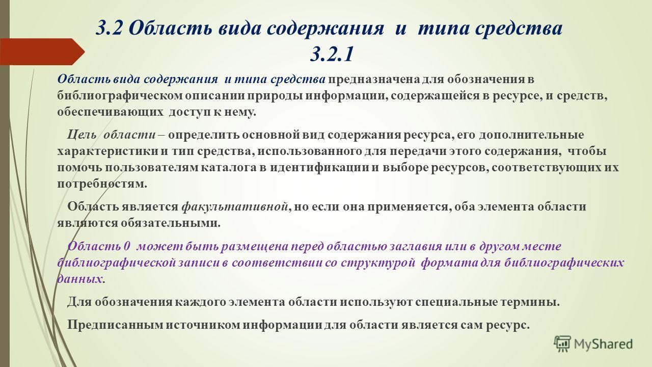 3.2 Область вида содержания и типа средства 3.2.1 Область вида содержания и типа средства предназначена для обозначения в библиографическом описании природы информации, содержащейся в ресурсе, и средств, обеспечивающих доступ к нему. Цель области – о