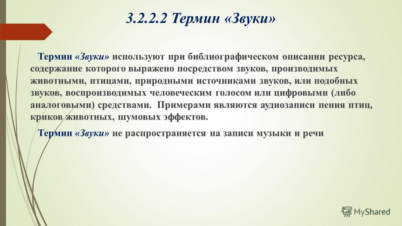 3.2.2.2 Термин «Звуки» Термин «Звуки» используют при библиографическом описании ресурса, содержание которого выражено посредством звуков, производимых животными, птицами, природными источниками звуков, или подобных звуков, воспроизводимых человечески