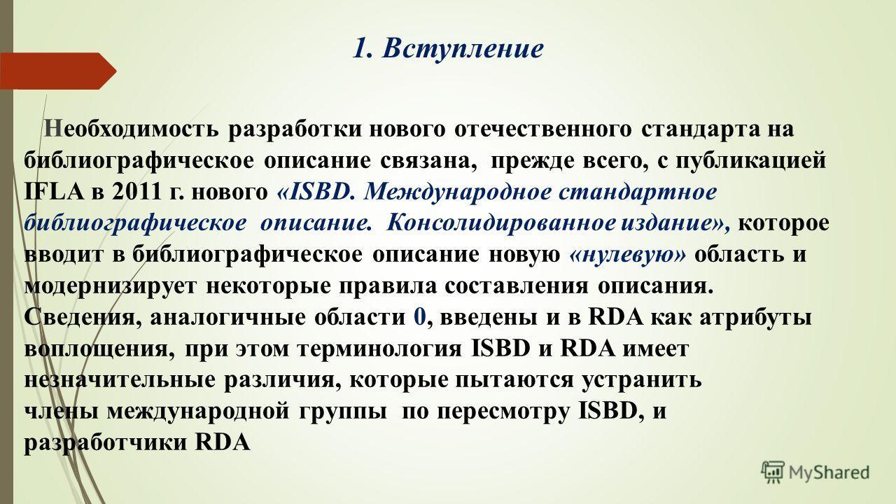 1. Вступление Необходимость разработки нового отечественного стандарта на библиографическое описание связана, прежде всего, с публикацией IFLA в 2011 г. нового «ISBD. Международное стандартное библиографическое описание. Консолидированное издание», к