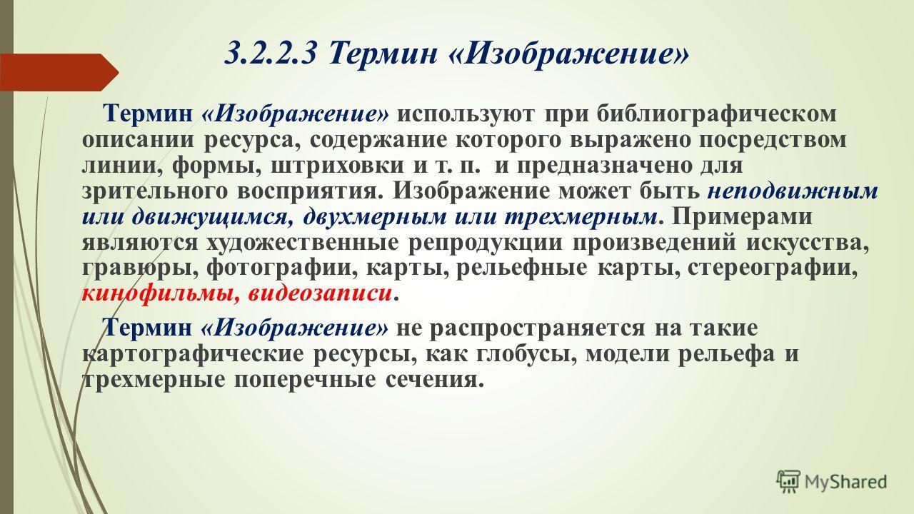 3.2.2.3 Термин «Изображение» Термин «Изображение» используют при библиографическом описании ресурса, содержание которого выражено посредством линии, формы, штриховки и т. п. и предназначено для зрительного восприятия. Изображение может быть неподвижн