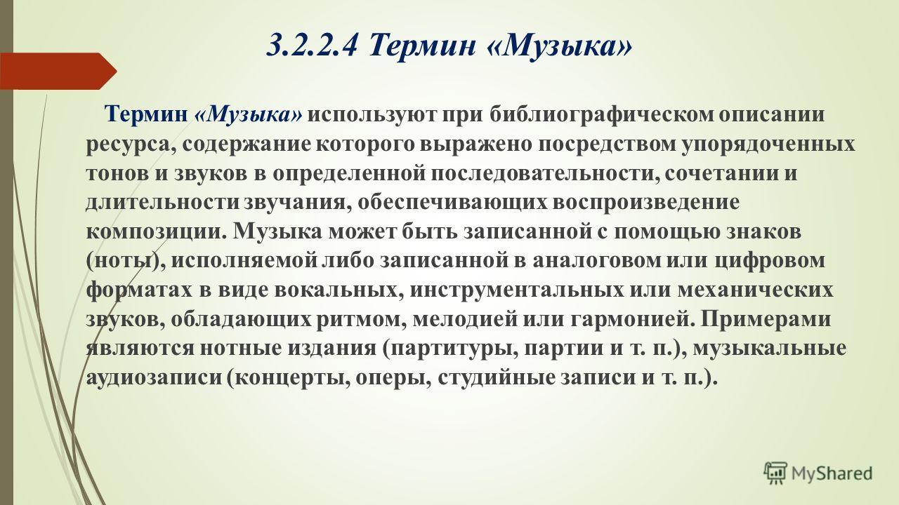 3.2.2.4 Термин «Музыка» Термин «Музыка» используют при библиографическом описании ресурса, содержание которого выражено посредством упорядоченных тонов и звуков в определенной последовательности, сочетании и длительности звучания, обеспечивающих восп