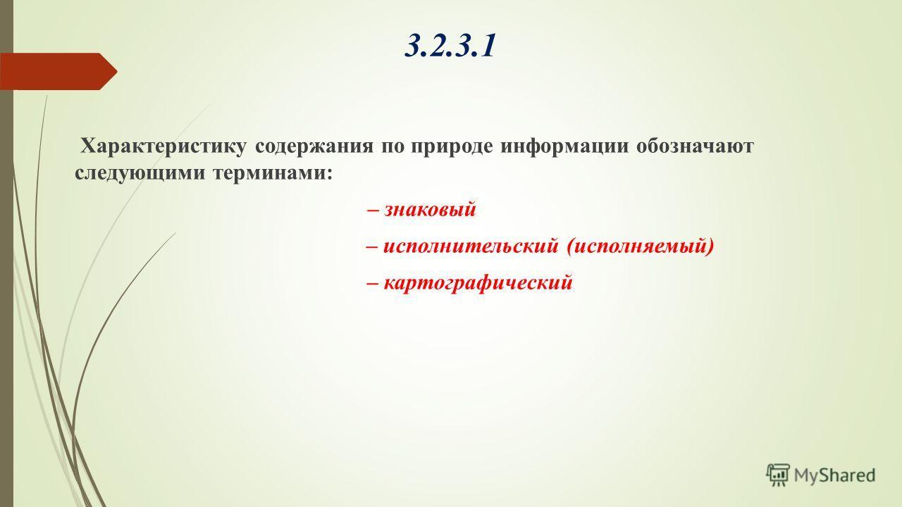 3.2.3.1 Характеристику содержания по природе информации обозначают следующими терминами: – знаковый – исполнительский (исполняемый) – картографический
