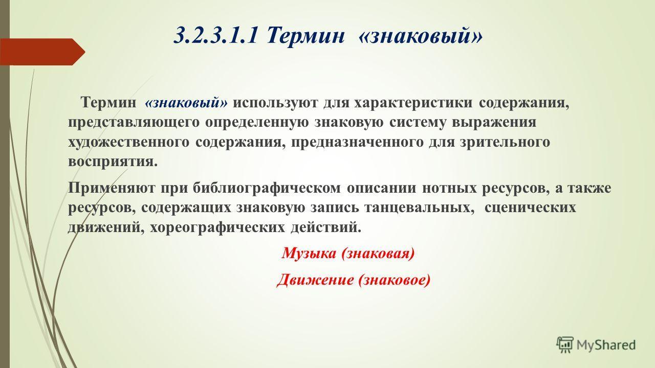 3.2.3.1.1 Термин «знаковый» Термин «знаковый» используют для характеристики содержания, представляющего определенную знаковую систему выражения художественного содержания, предназначенного для зрительного восприятия. Применяют при библиографическом о