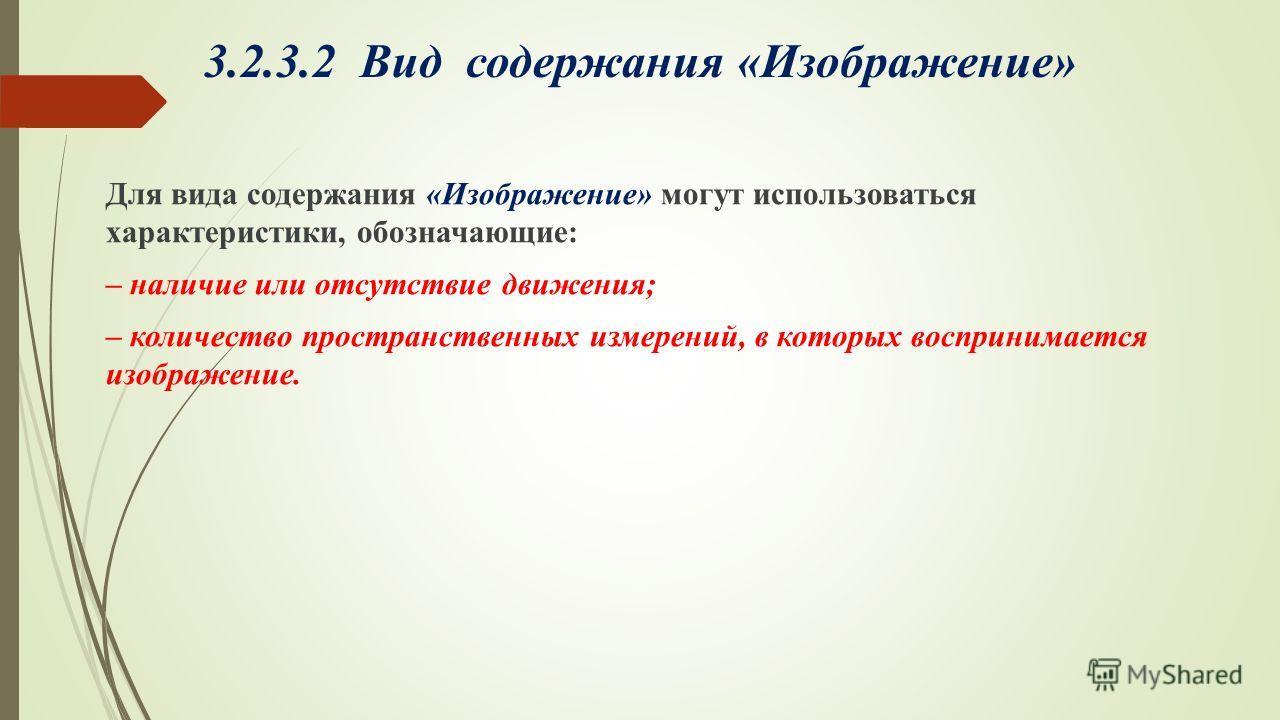 3.2.3.2 Вид содержания «Изображение» Для вида содержания «Изображение» могут использоваться характеристики, обозначающие: – наличие или отсутствие движения; – количество пространственных измерений, в которых воспринимается изображение.
