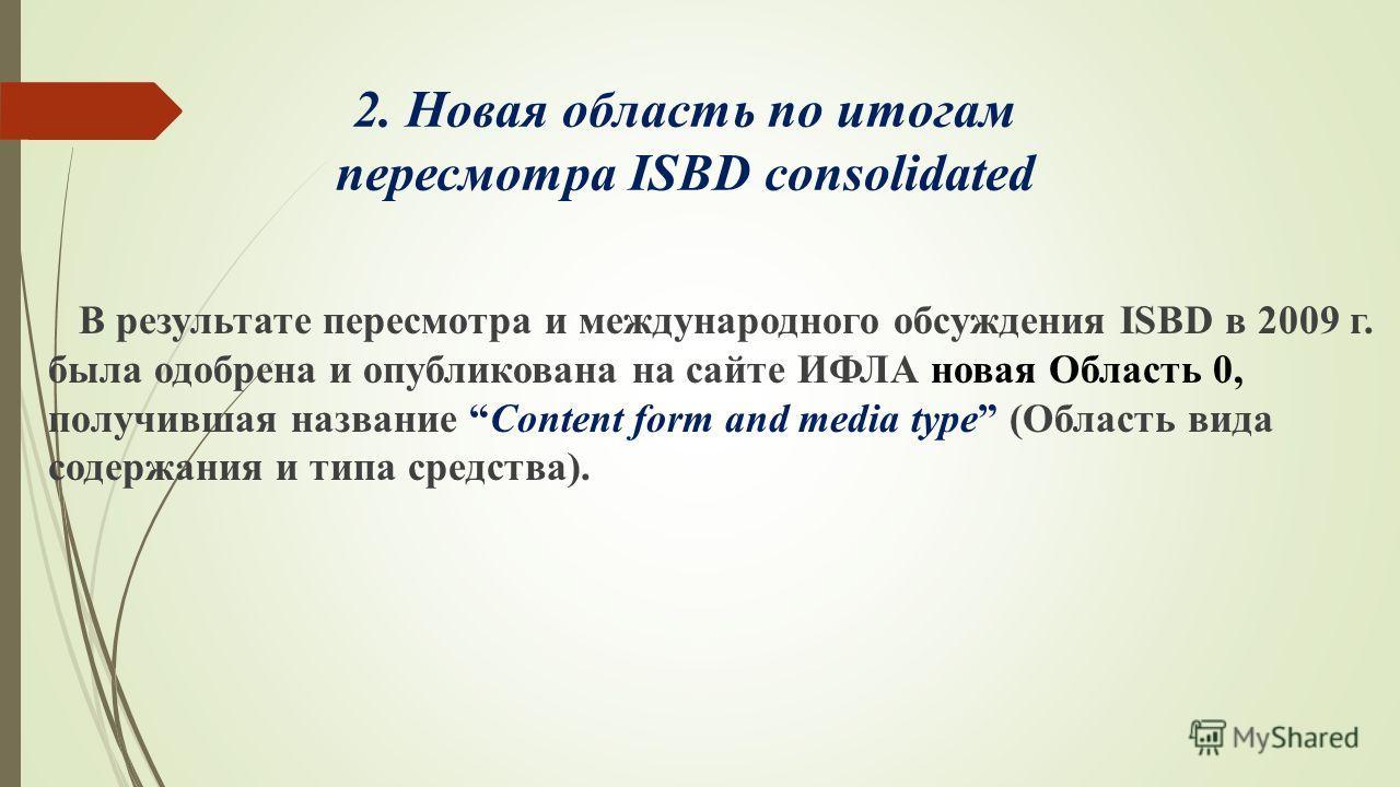 2. Новая область по итогам пересмотра ISBD consolidated В результате пересмотра и международного обсуждения ISBD в 2009 г. была одобрена и опубликована на сайте ИФЛА новая Область 0, получившая название Content form and media type (Область вида содер