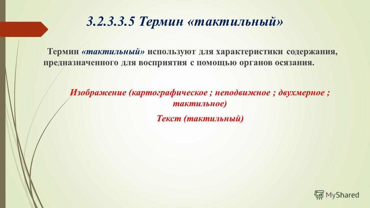 3.2.3.3.5 Термин «тактильный» Термин «тактильный» используют для характеристики содержания, предназначенного для восприятия с помощью органов осязания. Изображение (картографическое ; неподвижное ; двухмерное ; тактильное) Текст (тактильный)