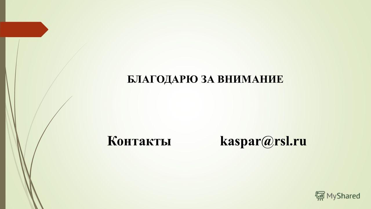 БЛАГОДАРЮ ЗА ВНИМАНИЕ Контакты kaspar@rsl.ru