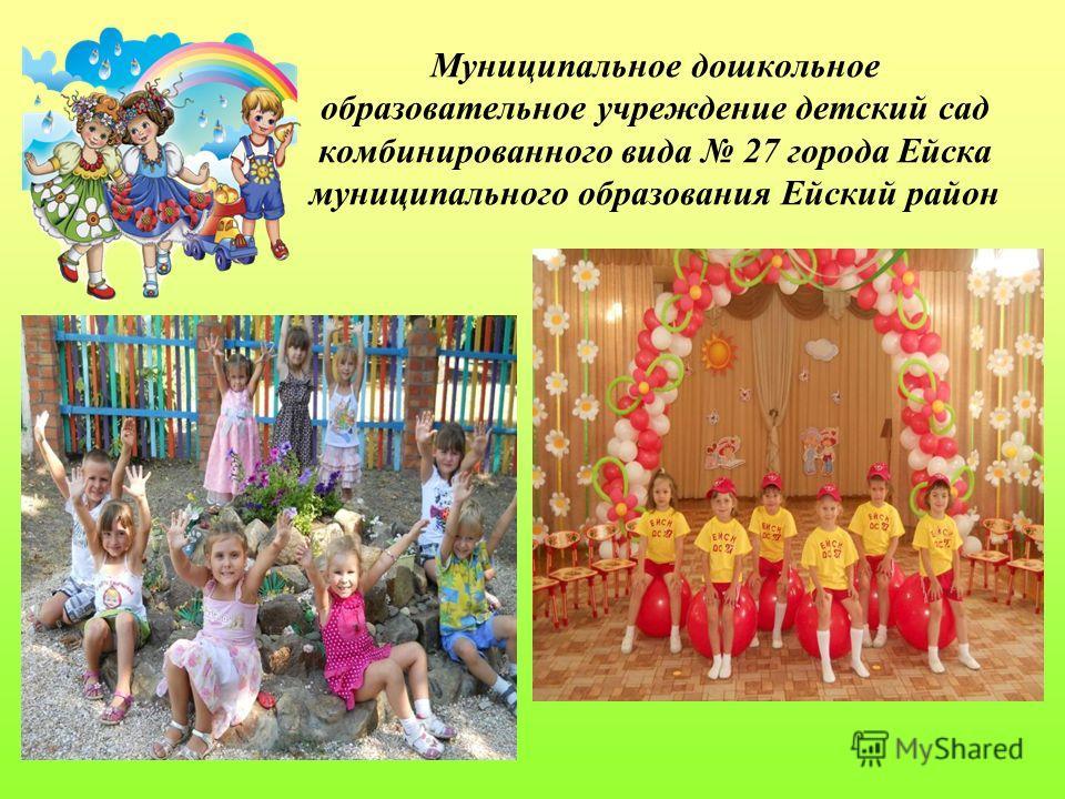 Муниципальное дошкольное образовательное учреждение детский сад комбинированного вида 27 города Ейска муниципального образования Ейский район