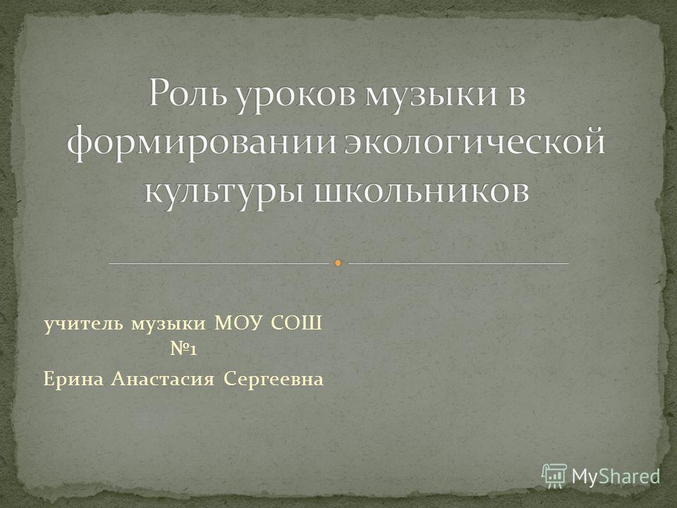 учитель музыки МОУ СОШ 1 Ерина Анастасия Сергеевна