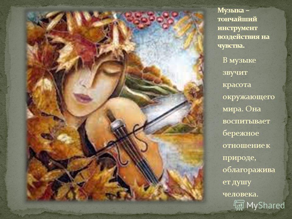 В музыке звучит красота окружающего мира. Она воспитывает бережное отношение к природе, облагораживает душу человека.