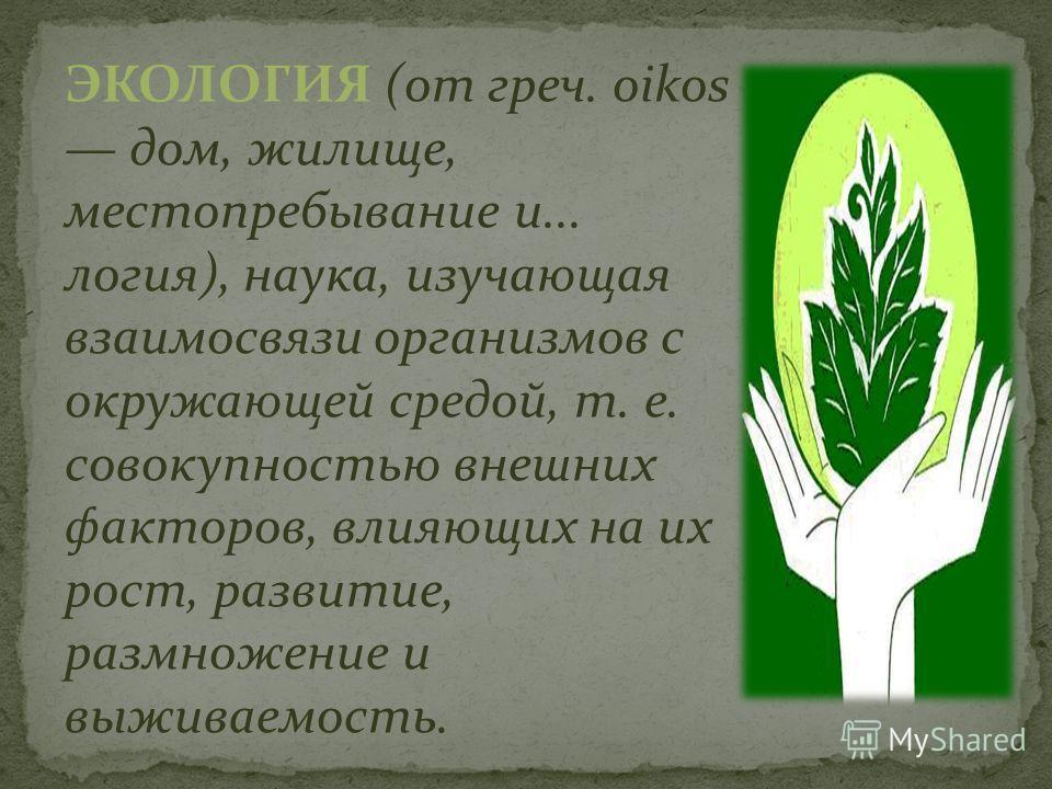 ЭКОЛОГИЯ (от греч. oikos дом, жилище, местопребывание и... логия), наука, изучающая взаимосвязи организмов с окружающей средой, т. е. совокупностью внешних факторов, влияющих на их рост, развитие, размножение и выживаемость.