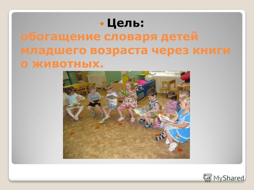 обогащение словаря детей младшего возраста через книги о животных. Цель: