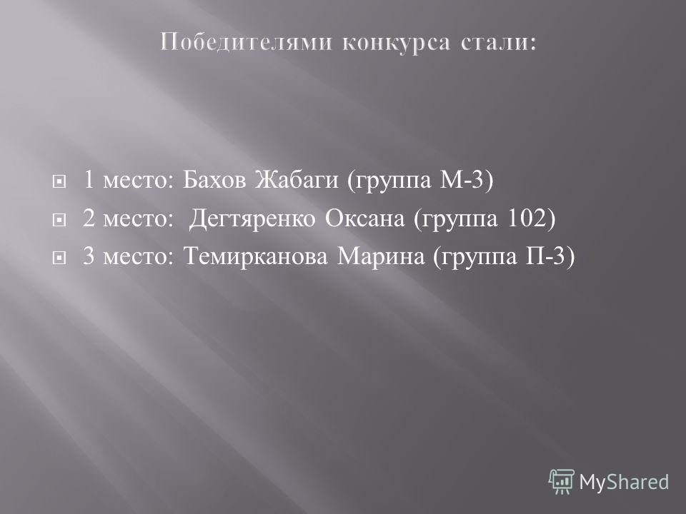 1 место : Бахов Жабаги ( группа М -3) 2 место : Дегтяренко Оксана ( группа 102) 3 место : Темирканова Марина ( группа П -3)