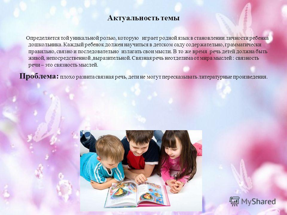 Актуальность темы Определяется той уникальной ролью, которую играет родной язык в становлении личности ребенка дошкольника. Каждый ребенок должен научиться в детском саду содержательно, грамматически правильно, связно и последовательно излагать свои
