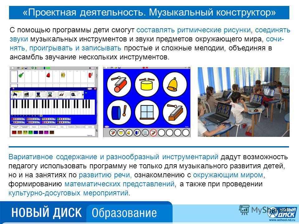 «Проектная деятельность. Музыкальный конструктор» С помощью программы дети смогут составлять ритмические рисунки, соединять звуки музыкальных инструментов и звуки предметов окружающего мира, сочинять, проигрывать и записывать простые и сложные мелоди