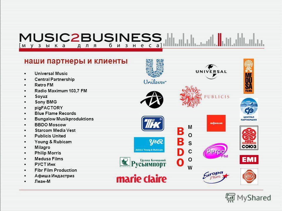 наши партнеры и клиенты Universal Music Central Partnership Retro FM Radio Maximum 103,7 FM Soyuz Sony BMG pigFACTORY Blue Flame Records Bungalow Musikproduktions BBDO Moscow Starcom Media Vest Publicis United Young & Rubicam Milagro Philip Morris Me