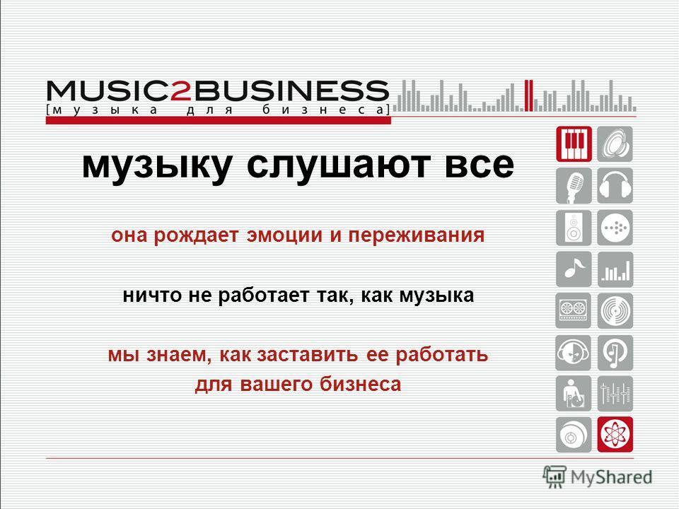 музыку слушают все она рождает эмоции и переживания ничто не работает так, как музыка мы знаем, как заставить ее работать для вашего бизнеса