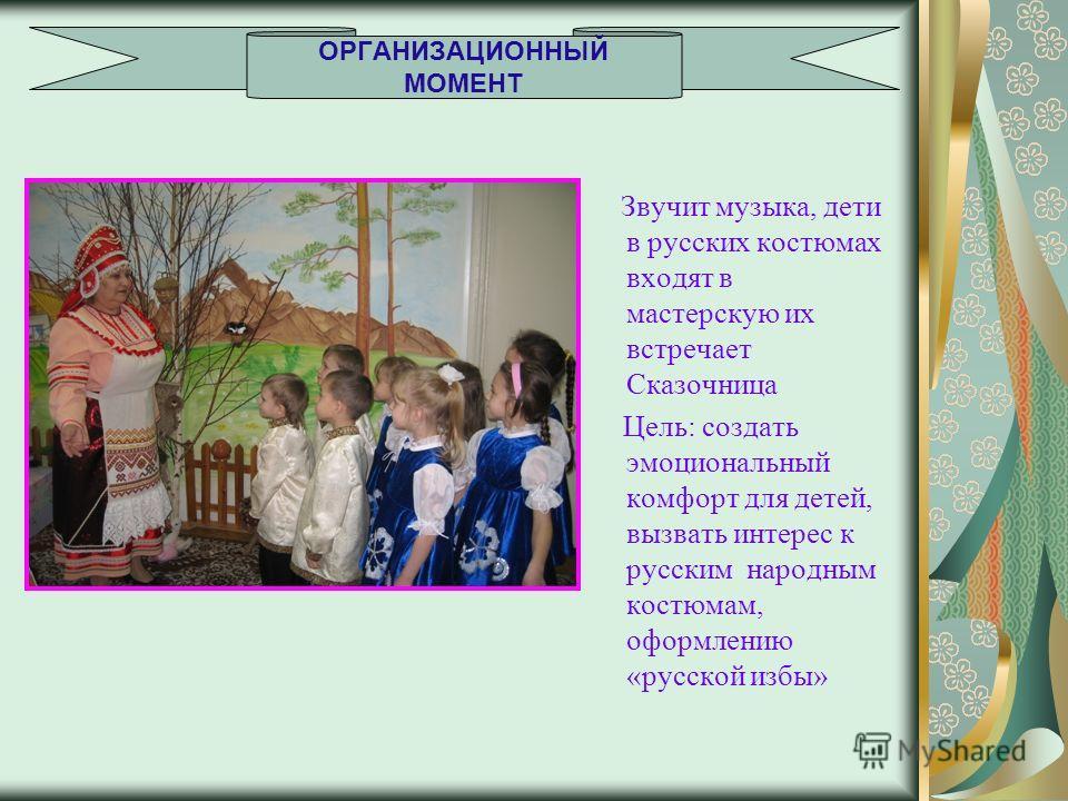 Звучит музыка, дети в русских костюмах входят в мастерскую их встречает Сказочница Цель: создать эмоциональный комфорт для детей, вызвать интерес к русским народным костюмам, оформлению «русской избы» ОРГАНИЗАЦИОННЫЙ МОМЕНТ