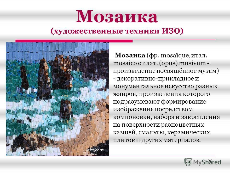 Мозаика (художественные техники ИЗО) Мозаика (фр. mosaïque, итал. mosaico от лат. (opus) musivum - произведение посвящённое музам) - декоративно-прикладное и монументальное искусство разных жанров, произведения которого подразумевают формирование изо