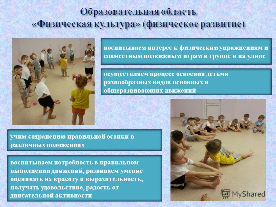 воспитываем интерес к физическим упражнениям и совместным подвижным играм в группе и на улице осуществляем процесс освоения детьми разнообразных видов основных и общеразвивающих движений учим сохранению правильной осанки в различных положениях воспит