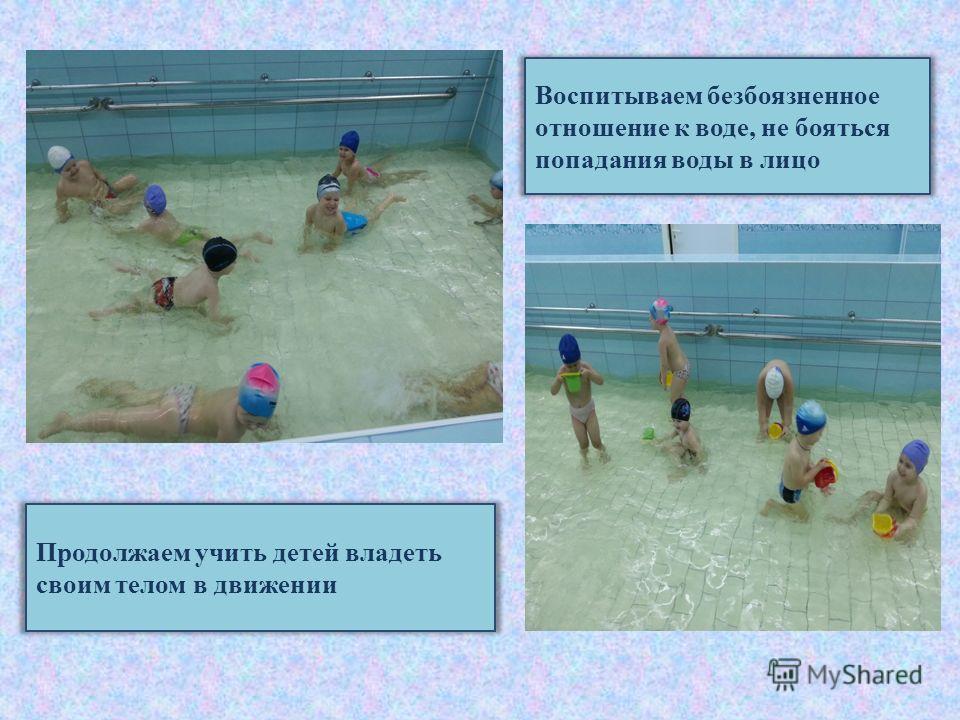 Воспитываем безбоязненное отношение к воде, не бояться попадания воды в лицо Продолжаем учить детей владеть своим телом в движении