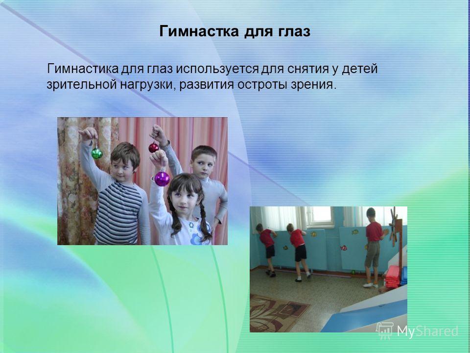 Гимнастка для глаз Гимнастика для глаз используется для снятия у детей зрительной нагрузки, развития остроты зрения.