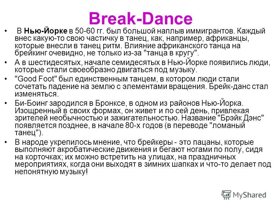 Break-Dance В Нью-Йорке в 50-60 гг. был большой наплыв иммигрантов. Каждый внес какую-то свою частичку в танец, как, например, африканцы, которые внесли в танец ритм. Влияние африканского танца на брейкинг очевидно, не только из-за