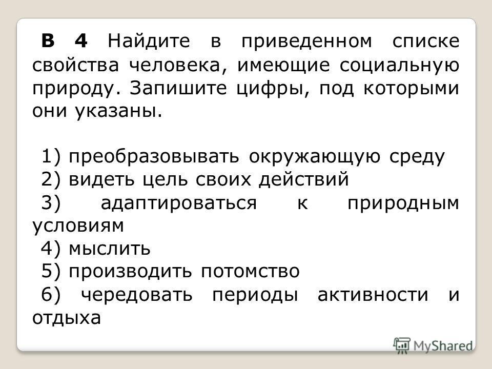 B 4 Найдите в приведенном списке свойства человека, имеющие социальную природу. Запишите цифры, под которыми они указаны. 1) преобразовывать окружающую среду 2) видеть цель своих действий 3) адаптироваться к природным условиям 4) мыслить 5) производи