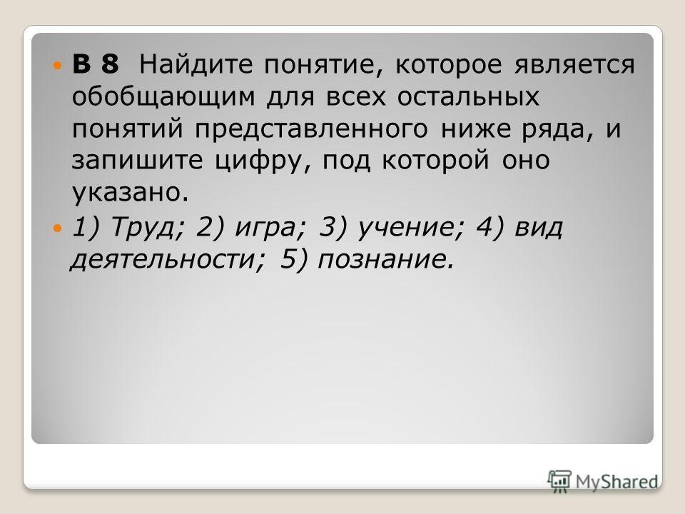 B 8 Найдите понятие, которое является обобщающим для всех остальных понятий представленного ниже ряда, и запишите цифру, под которой оно указано. 1) Труд; 2) игра; 3) учение; 4) вид деятельности; 5) познание.