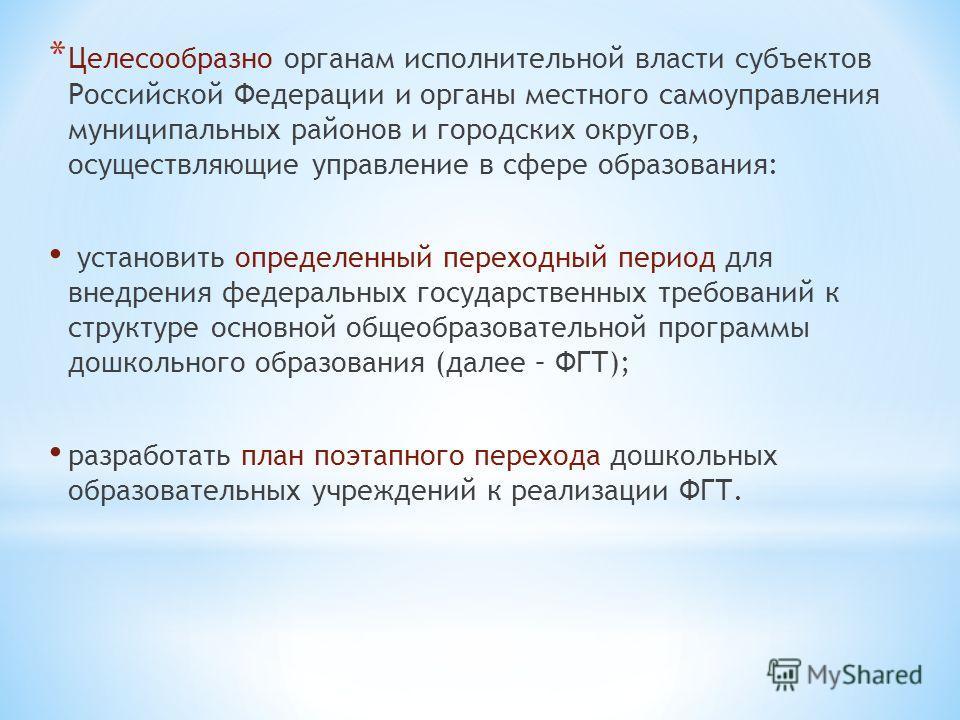 * Целесообразно органам исполнительной власти субъектов Российской Федерации и органы местного самоуправления муниципальных районов и городских округов, осуществляющие управление в сфере образования: установить определенный переходный период для внед