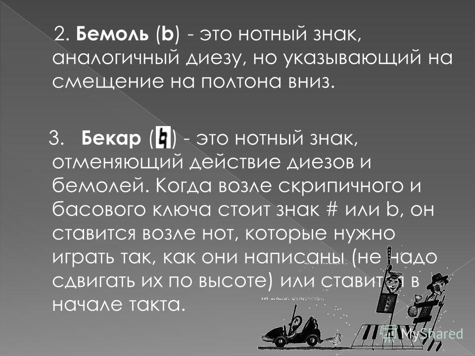2. Бемоль ( b ) - это нотный знак, аналогичный диезу, но указывающий на смещение на полтона вниз. 3. Бекар ( ) - это нотный знак, отменяющий действие диезов и бемолей. Когда возле скрипичного и басового ключа стоит знак # или b, он ставится возле нот