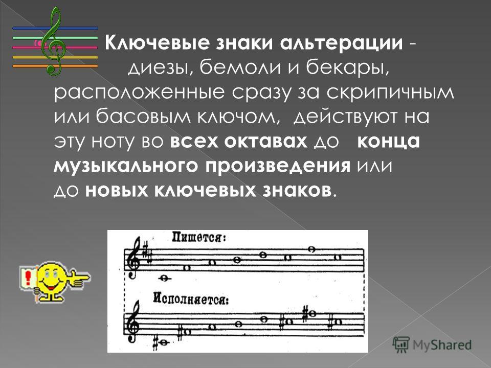 Ключевые знаки альтерации - диезы, бемоли и бекары, расположенные сразу за скрипичным или басовым ключом, действуют на эту ноту во всех октавах до конца музыкального произведения или до новых ключевых знаков.