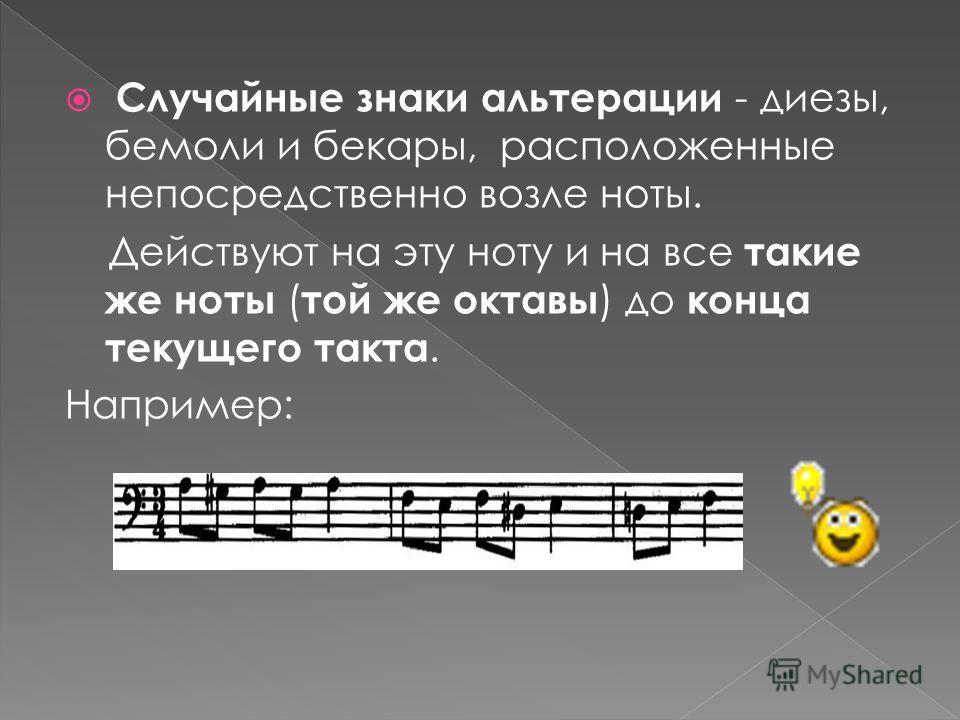Случайные знаки альтерации - диезы, бемоли и бекары, расположенные непосредственно возле ноты. Действуют на эту ноту и на все такие же ноты ( той же октавы ) до конца текущего такта. Например: