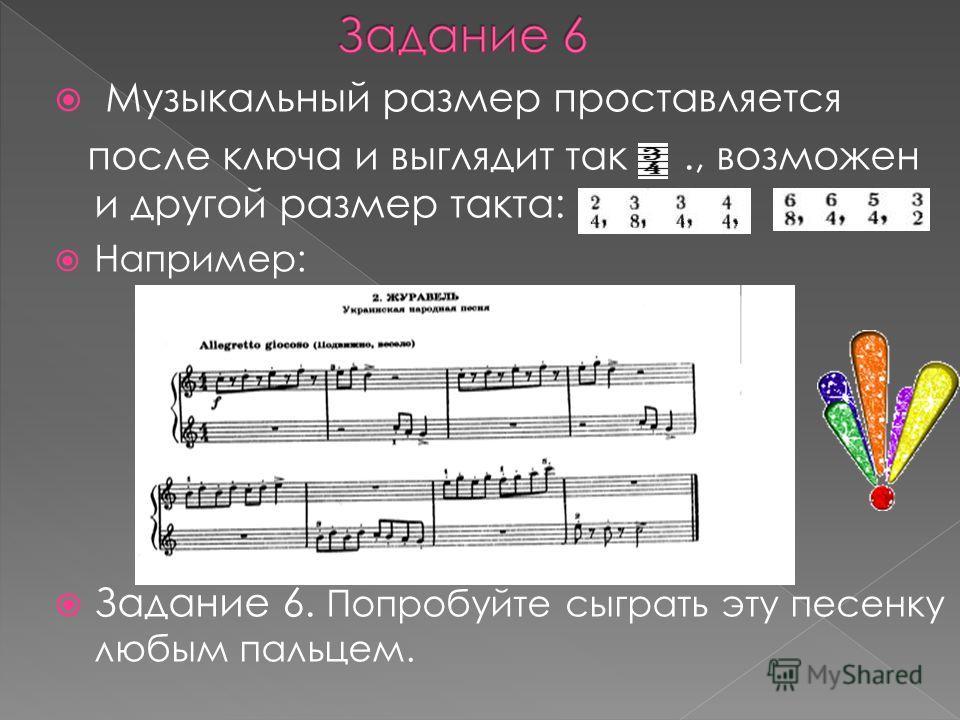 Музыкальный размер проставляется после ключа и выглядит так., возможен и другой размер такта: Например: Задание 6. Попробуйте сыграть эту песенку любым пальцем.