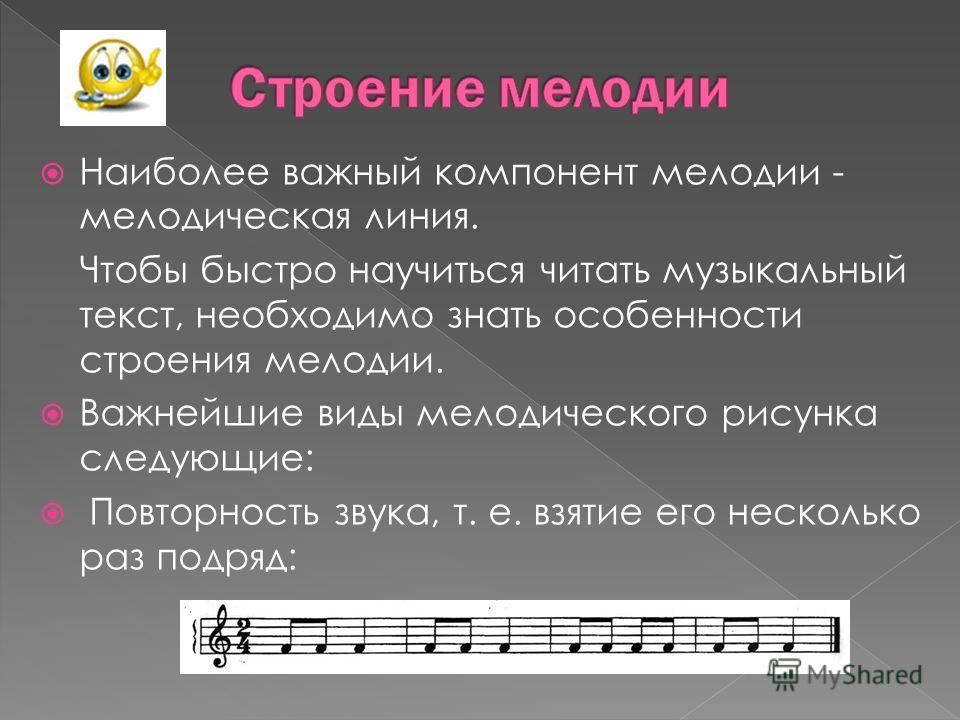 Наиболее важный компонент мелодии - мелодическая линия. Чтобы быстро научиться читать музыкальный текст, необходимо знать особенности строения мелодии. Важнейшие виды мелодического рисунка следующие: Повторность звука, т. е. взятие его несколько раз
