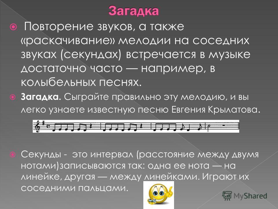 Повторение звуков, а также «раскачивание» мелодии на соседних звуках (секундах) встречается в музыке достаточно часто например, в колыбельных песнях. Загадка. Сыграйте правильно эту мелодию, и вы легко узнаете известную песню Евгения Крылатова. Секун