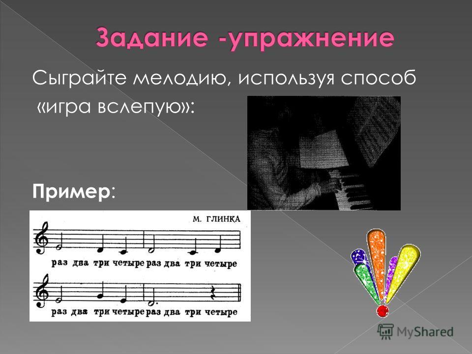 Сыграйте мелодию, используя способ «игра вслепую»: Пример :