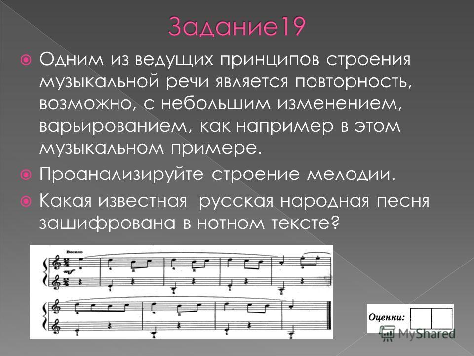 Одним из ведущих принципов строения музыкальной речи является повторность, возможно, с небольшим изменением, варьированием, как например в этом музыкальном примере. Проанализируйте строение мелодии. Какая известная русская народная песня зашифрована